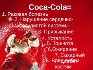Coca-Cola= 1. Раковая болезнь 2. Нарушение сердечно- сосудистой системы 3. Пр