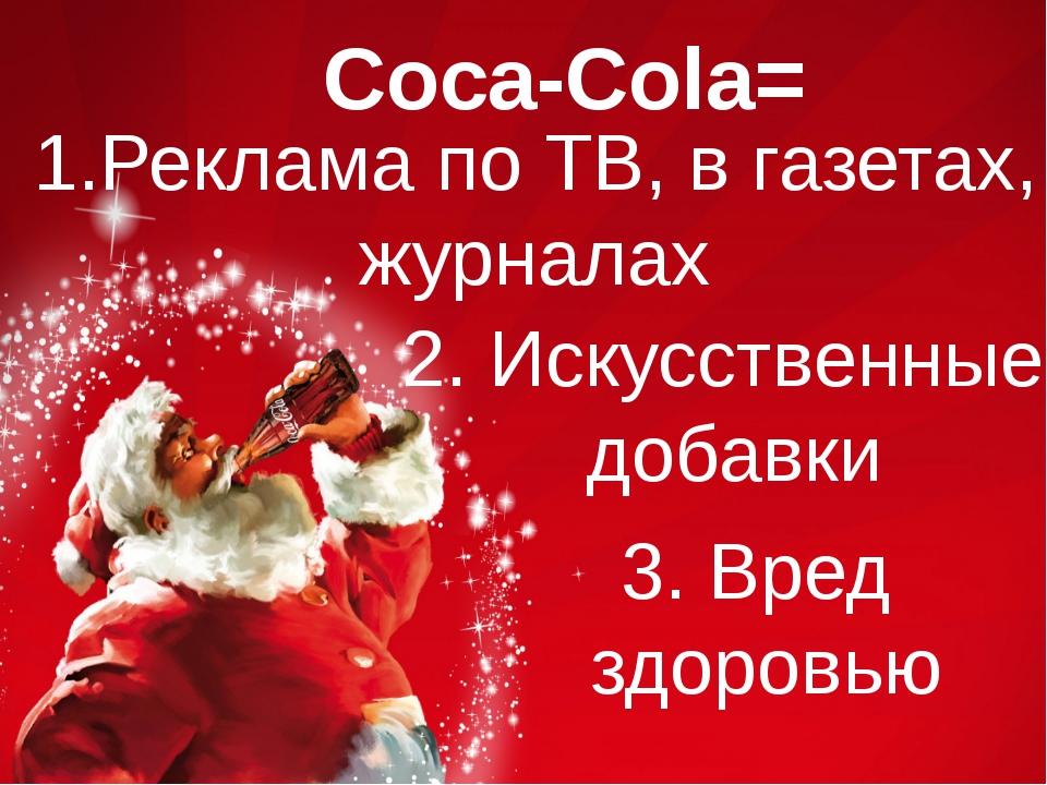 Coca-Cola= 1.Реклама по ТВ, в газетах, журналах 2. Искусственные добавки 3. В...