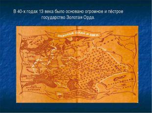 В 40-х годах 13 века было основано огромное и пёстрое государство Золотая Орда.