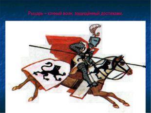 Рыцарь – конный воин, защищённый доспехами.