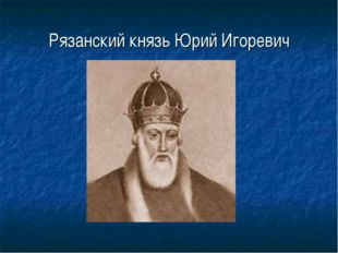 Рязанский князь Юрий Игоревич