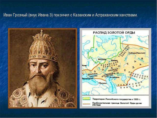 Иван Грозный (внук Ивана 3) покончил с Казанским и Астраханским ханствами.