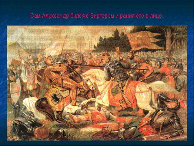 Сам Александр бился с Биргером и ранил его в лицо.