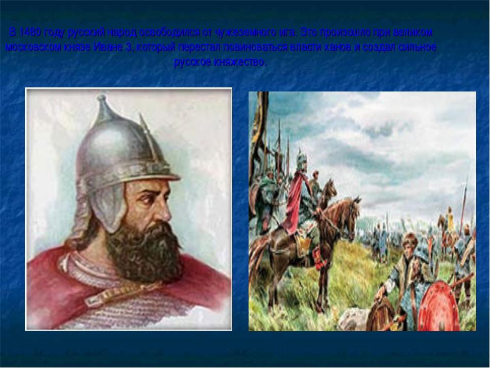 В 1480 году русский народ освободился от чужеземного ига. Это произошло при в...