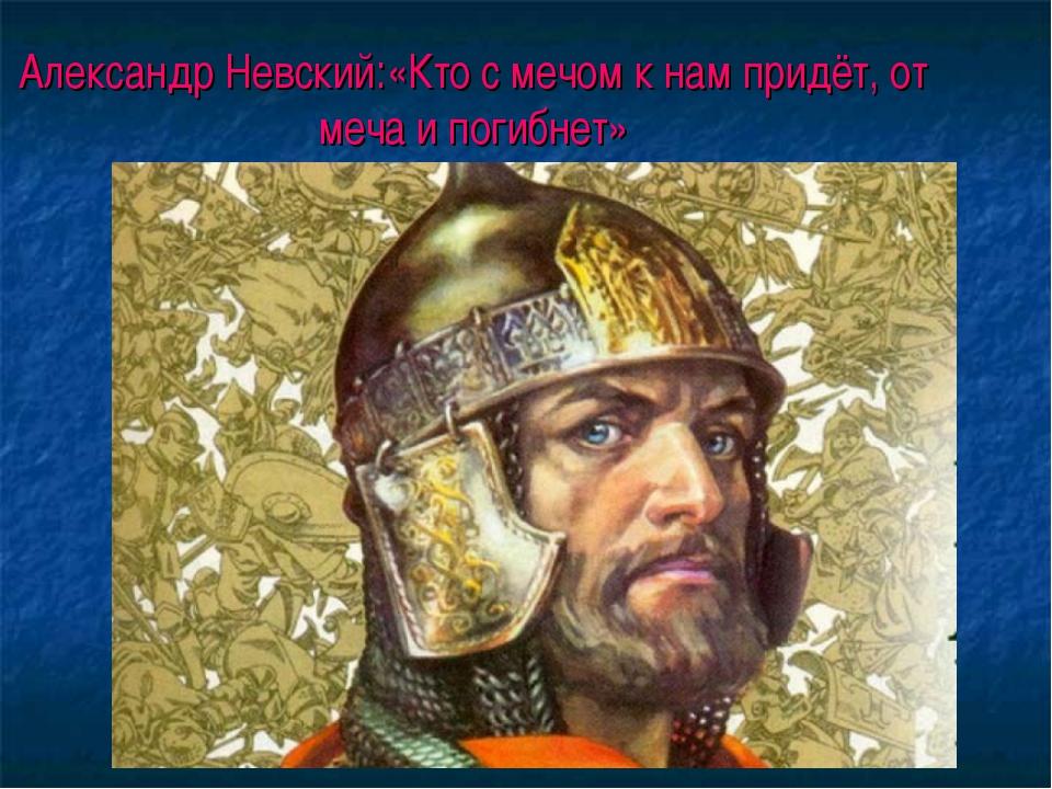 Александр Невский:«Кто с мечом к нам придёт, от меча и погибнет»