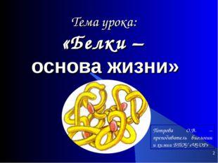 * Тема урока: «Белки – основа жизни» Петрова О.В. – преподаватель биологии и