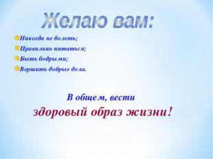 Никогда не болеть; Правильно питаться; Быть бодрыми; Вершить добрые дела. В о
