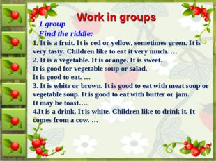 Work in groups 1 group Find the riddle: 1. It is a fruit. It is red or yellow
