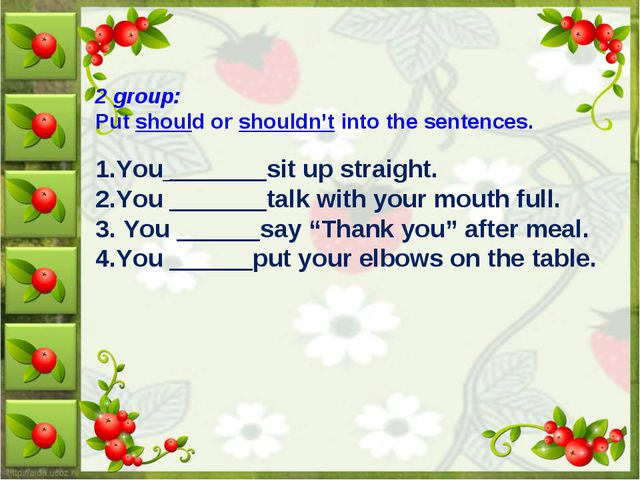2 group: Put should or shouldn't into the sentences. 1.You _______sit up stra...