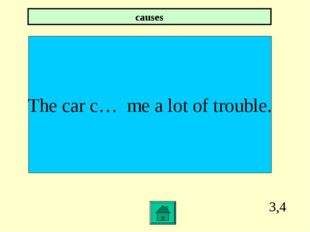 3,4 The car c… me a lot of trouble. causes