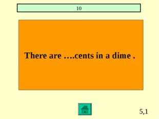 5,1 There are ….cents in a dime . 10