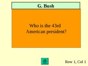 Row 1, Col 1 Who is the 43rd American president? G. Bush