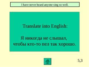 5,3 Translate into English: Я никогда не слышал, чтобы кто-то пел так хорошо.