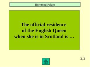 2,2 The official residence of the English Queen when she is in Scotland is …