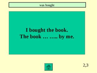 2,3 I bought the book. The book … ….. by me. was bought