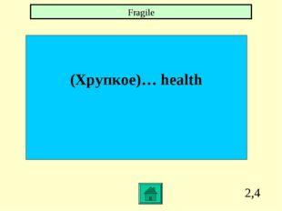 2,4 (Хрупкое)… health Fragile