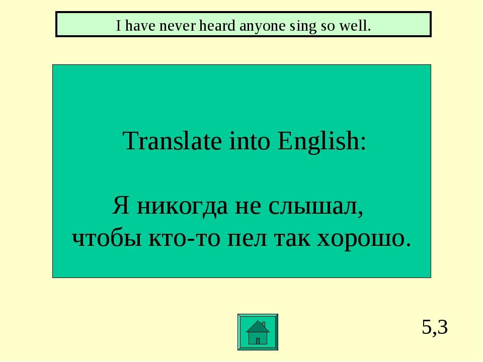 5,3 Translate into English: Я никогда не слышал, чтобы кто-то пел так хорошо....