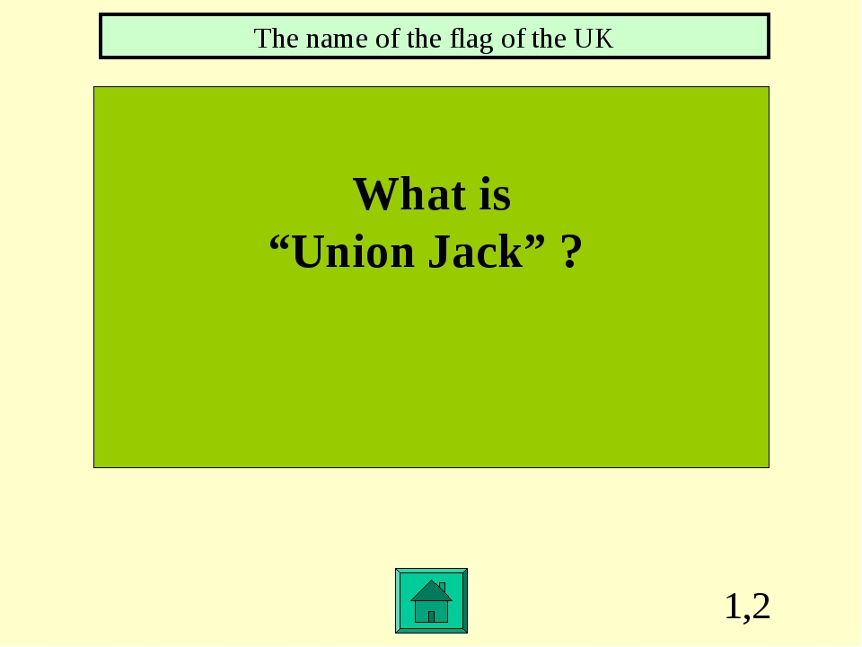 """1,2 What is """"Union Jack"""" ? The name of the flag of the UK"""