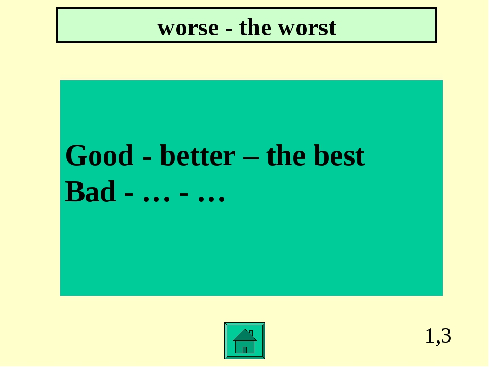 1,3 Good - better – the best Bad - … - … worse - the worst