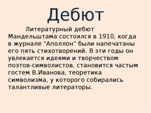"""Дебют Литературный дебют Мандельштама состоялся в 1910, когда в журнале """"Апол"""