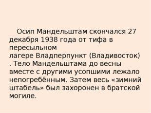 Осип Мандельштам скончался 27 декабря 1938 года оттифав пересыльном лагере