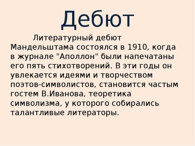 """Дебют Литературный дебют Мандельштама состоялся в 1910, когда в журнале """"Апол..."""