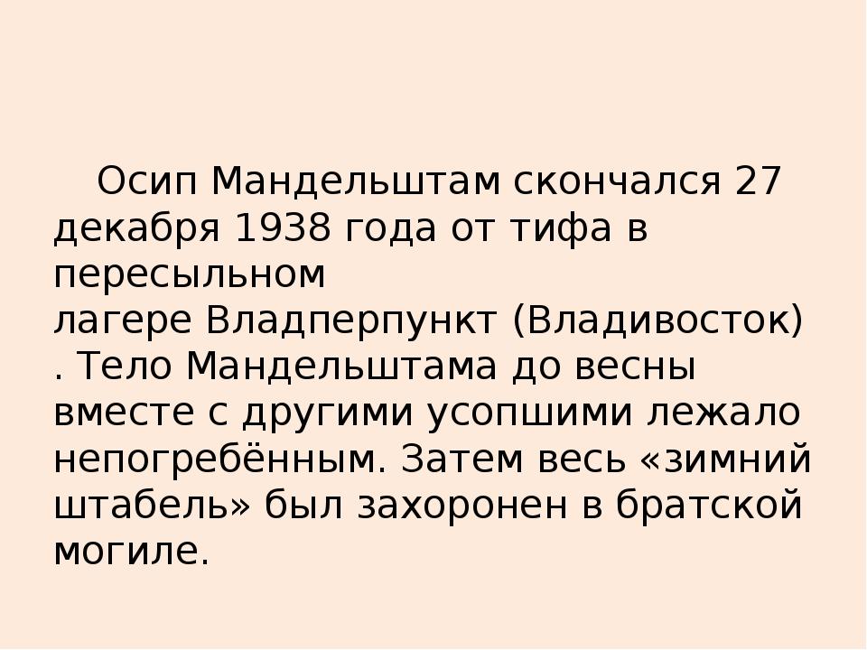 Осип Мандельштам скончался 27 декабря 1938 года оттифав пересыльном лагере...