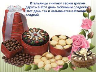 Итальянцы считают своим долгом дарить в этот день любимым сладости. Этот ден