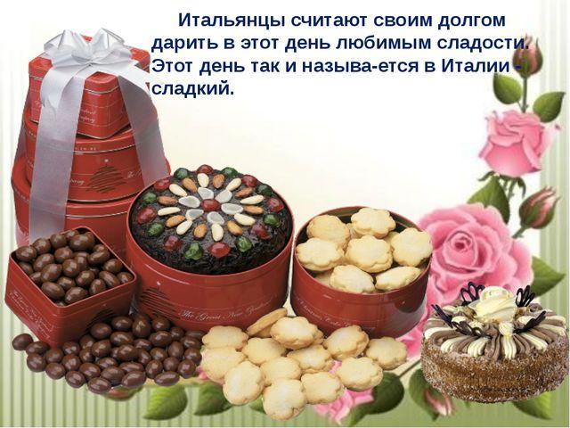 Итальянцы считают своим долгом дарить в этот день любимым сладости. Этот ден...