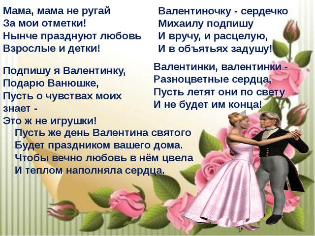 Мама, мама не ругай За мои отметки! Нынче празднуют любовь Взрослые и детки!...