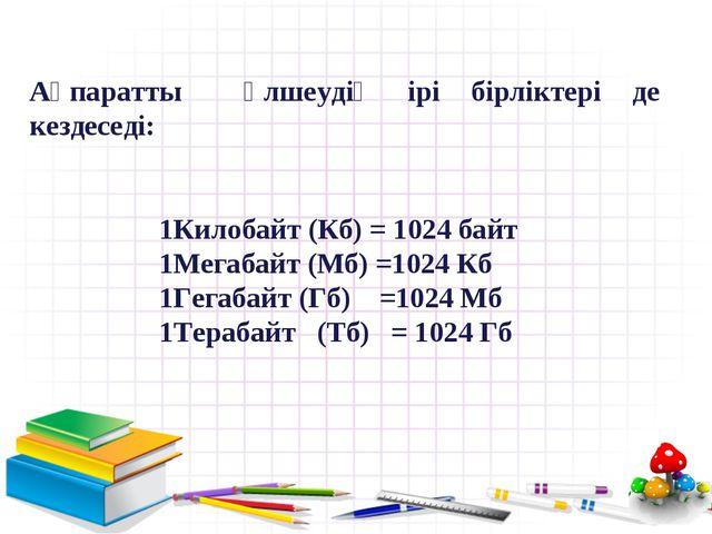 Ақпаратты өлшеудің ірі бірліктері де кездеседі: 1Килобайт (Кб) = 1024 байт 1М...
