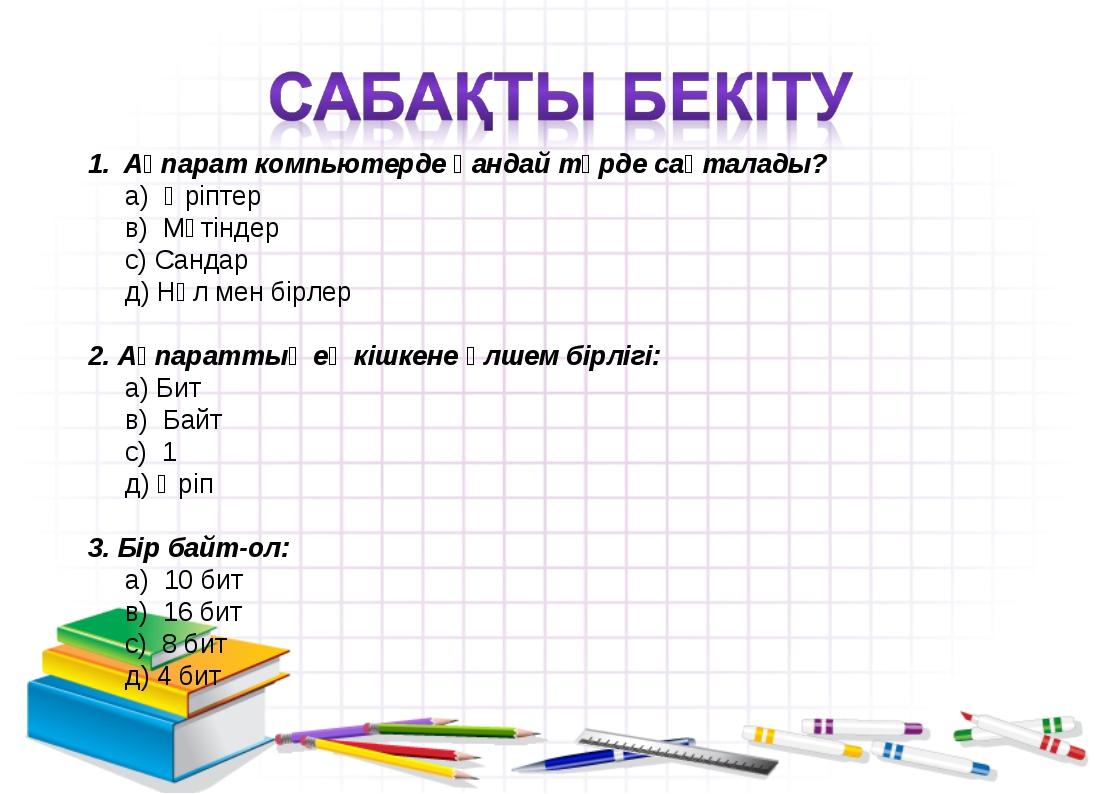 Ақпарат компьютерде қандай түрде сақталады? а) Әріптер в) Мәтіндер с) Сандар...