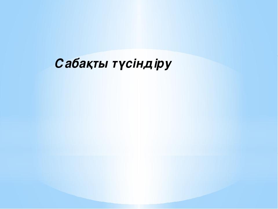 Сабақты түсіндіру