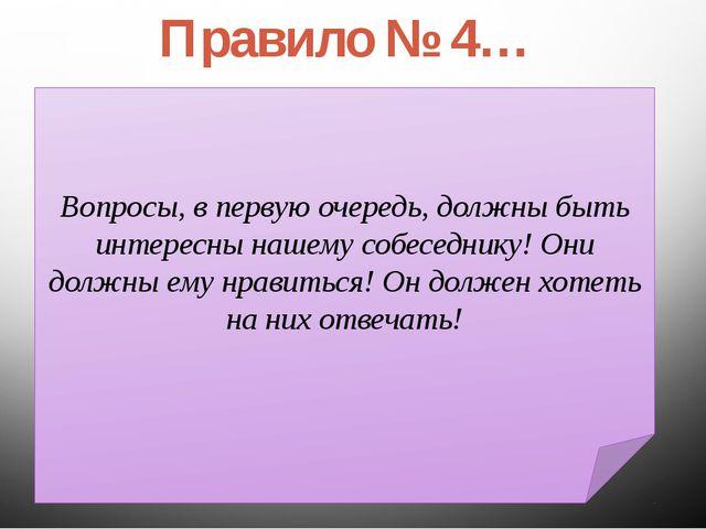 Правило № 4… Вопросы, в первую очередь, должны быть интересны нашему собеседн...