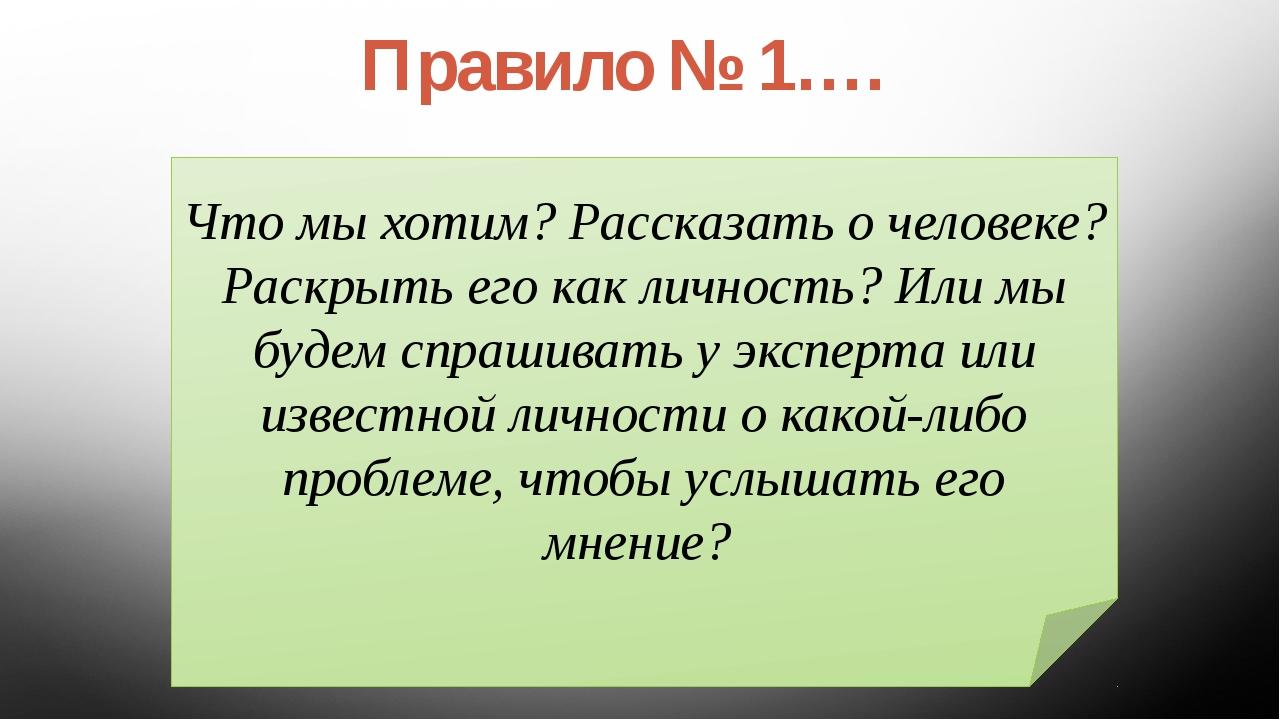 Правило № 1…. Что мы хотим? Рассказать о человеке? Раскрыть его как личность?...