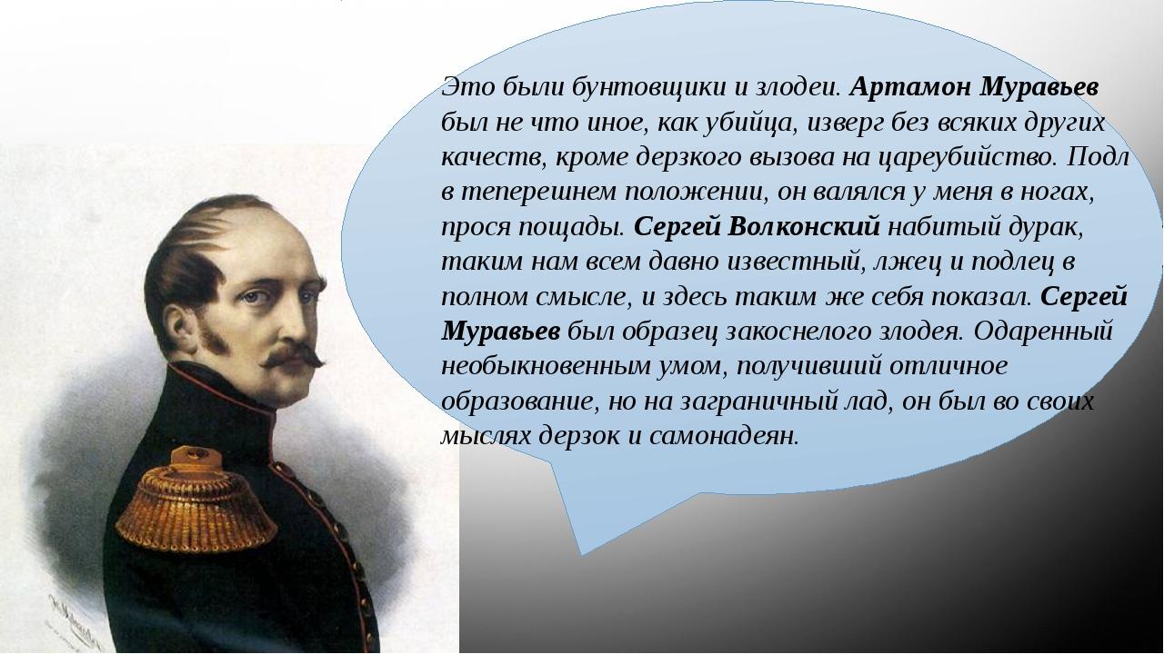 Это были бунтовщики и злодеи. Артамон Муравьев был не что иное, как убийца,...