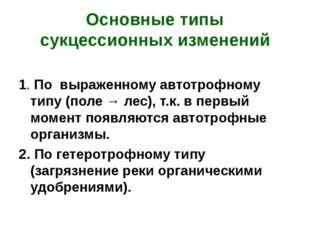 Основные типы сукцессионных изменений 1. По выраженному автотрофному типу (по