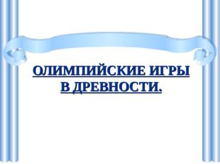ОЛИМПИЙСКИЕ ИГРЫ В ДРЕВНОСТИ.