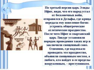 По третьей версии царь Элиды Ифит, видя, что его народ устал от бесконечных в