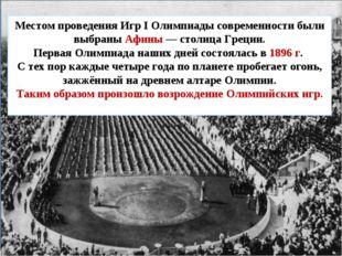 Местом проведения Игр I Олимпиады современности были выбраны Афины — столица