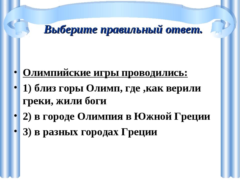 Выберите правильный ответ. Олимпийские игры проводились: 1) близ горы Олимп,...