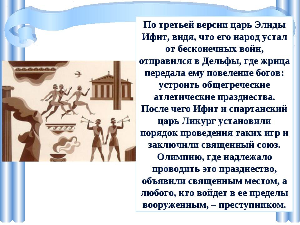По третьей версии царь Элиды Ифит, видя, что его народ устал от бесконечных в...