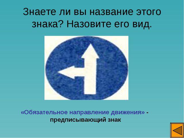 Знаете ли вы название этого знака? Назовите его вид. «Обязательное направлени...