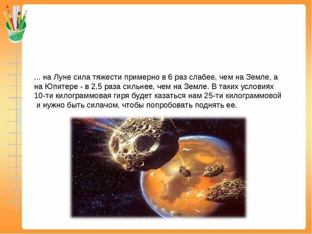 ... на Луне сила тяжести примерно в 6 раз слабее, чем на Земле, а на Юпитере...