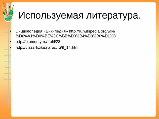Используемая литература. Энциклопедия «Википедия» http://ru.wikipedia.org/wik...