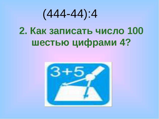 2. Как записать число 100 шестью цифрами 4? (444-44):4