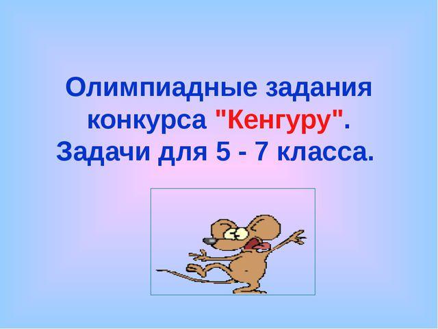 """Олимпиадные задания конкурса """"Кенгуру"""". Задачи для 5 - 7 класса."""