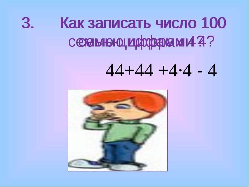 3. Как записать число 100 семью цифрами 4? 3. Как записать число 100 семью ци...