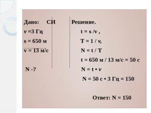 Дано:СИ Решение. ν =3 Гц t = s /v , s = 650 м Т = 1 / v, v = 13 м/с N = t /