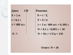 Дано: СИ Решение. λ = 2 м N = t / Т, t = 0,1 с T = λ / v v = 400 м/с t = 2